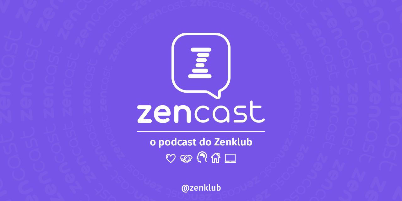 Zencast: o podcast do Zenklub sobre saúde emocional